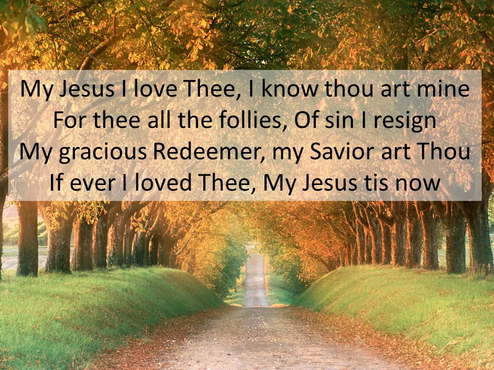 My Jesus I love Thee, I know thou art mine For thee all the follies, Of sin I resign My gracious Redeemer, my Savior art Thou If ever I loved Thee, My