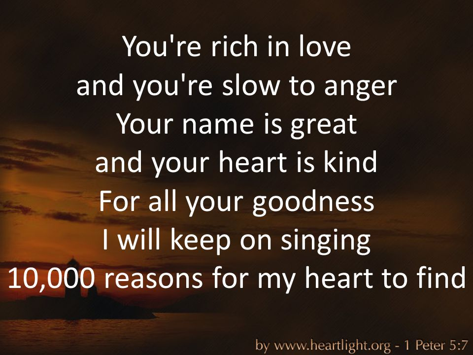 You're rich in love and you're slow to anger Your name is great and your heart is kind For all your goodness I will keep on singing 10,000 reasons for
