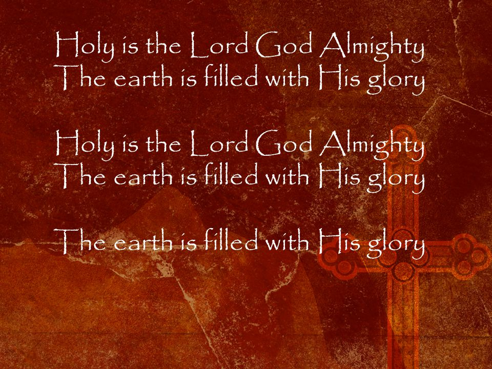 Holy is the Lord God Almighty The earth is filled with His glory Holy is the Lord God Almighty The earth is filled with His glory