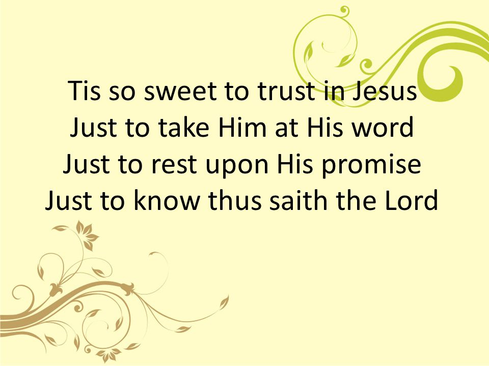 Tis so sweet to trust in Jesus Just to take Him at His word Just to rest upon His promise Just to know thus saith the Lord