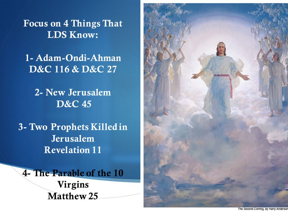  Focus on 4 Things That LDS Know: 1- Adam-Ondi-Ahman D&C 116 & D&C 27 2- New Jerusalem D&C 45 3- Two Prophets Killed in Jerusalem Revelation 11 4- The Parable of the 10 Virgins Matthew 25
