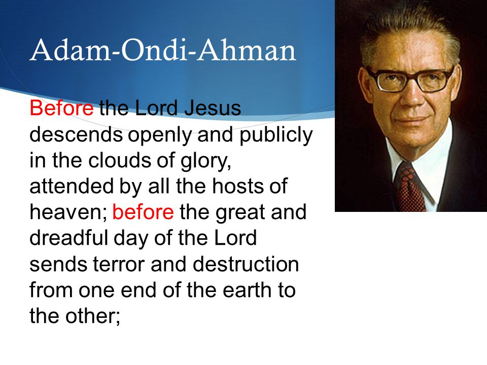 Before the Lord Jesus descends openly and publicly in the clouds of glory, attended by all the hosts of heaven; before the great and dreadful day of the Lord sends terror and destruction from one end of the earth to the other; Adam-Ondi-Ahman