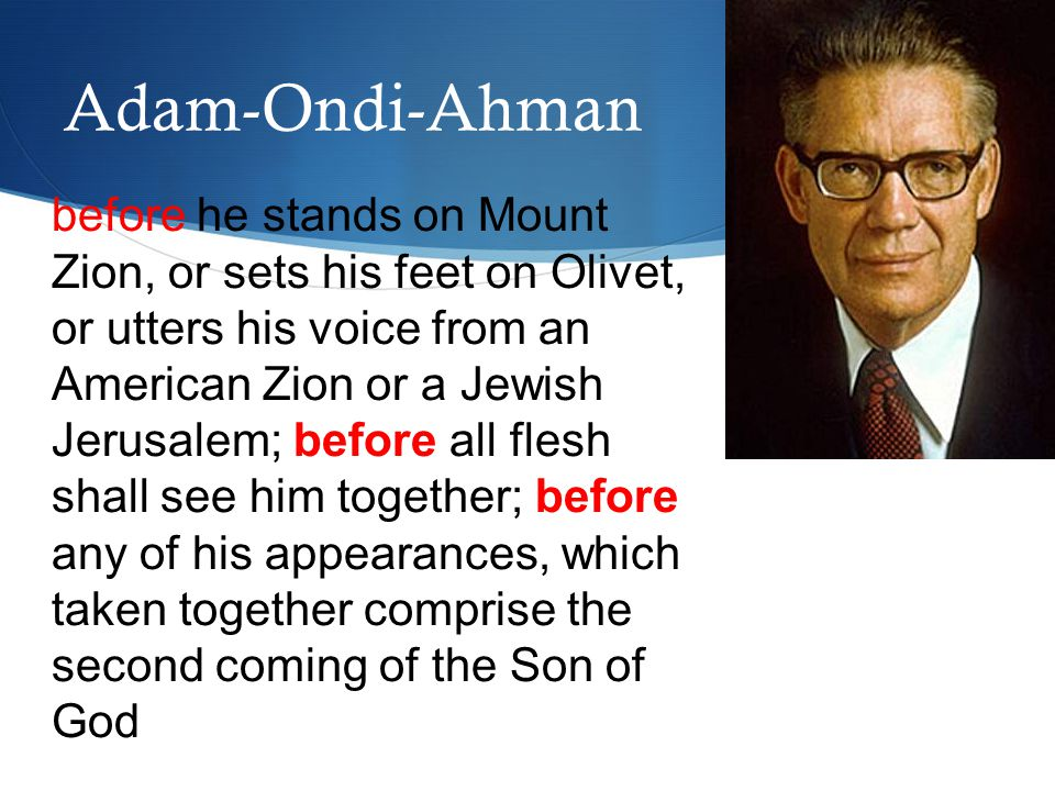 before he stands on Mount Zion, or sets his feet on Olivet, or utters his voice from an American Zion or a Jewish Jerusalem; before all flesh shall see him together; before any of his appearances, which taken together comprise the second coming of the Son of God Adam-Ondi-Ahman