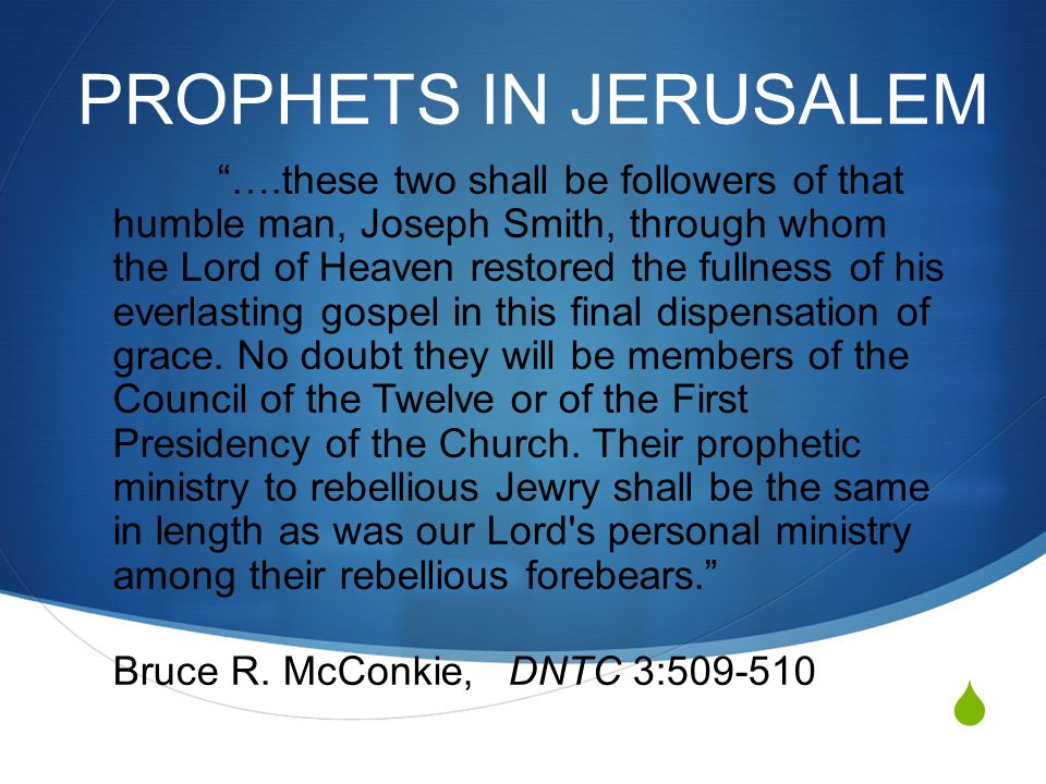  PROPHETS IN JERUSALEM ….these two shall be followers of that humble man, Joseph Smith, through whom the Lord of Heaven restored the fullness of his everlasting gospel in this final dispensation of grace.