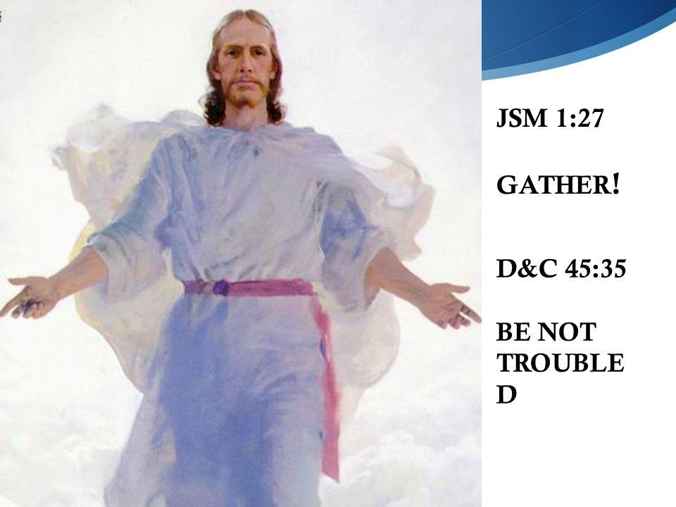 JSM 1:27 GATHER ! D&C 45:35 BE NOT TROUBLE D