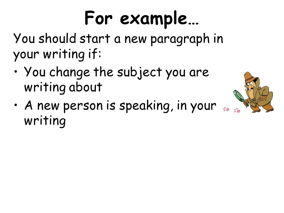 For example… You should start a new paragraph in your writing if: You change the subject you are writing about A new person is speaking, in your writi