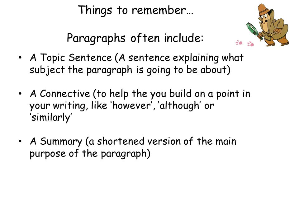 Things to remember… Paragraphs often include: A Topic Sentence (A sentence explaining what subject the paragraph is going to be about) A Connective (t