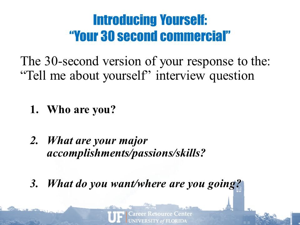 Introducing Yourself: Your 30 second commercial The 30-second version of your response to the: Tell me about yourself interview question 1.Who are you.