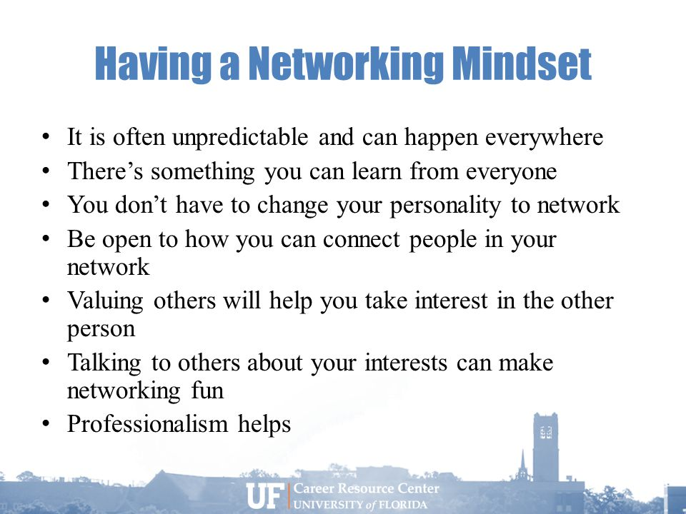 Having a Networking Mindset It is often unpredictable and can happen everywhere There's something you can learn from everyone You don't have to change your personality to network Be open to how you can connect people in your network Valuing others will help you take interest in the other person Talking to others about your interests can make networking fun Professionalism helps