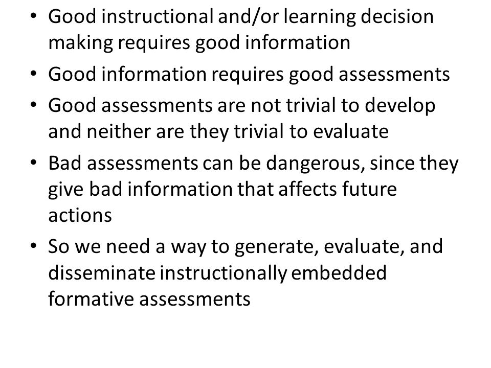 Good instructional and/or learning decision making requires good information Good information requires good assessments Good assessments are not trivi