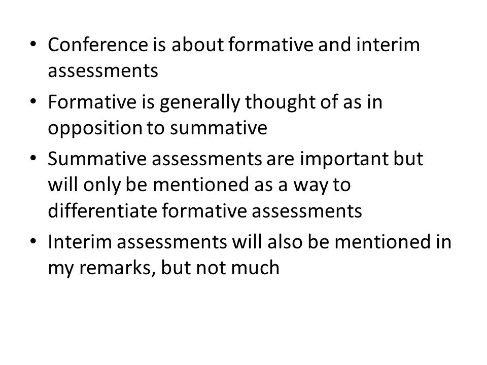 Goals of the presentation: – discuss how I feel it is best to think of formative assessments – describe characteristics of formative assessments I feel are most useful to teachers and students – describe a possible way to generate formative assessments – suggest what a state might do to bring the possibility to a reality