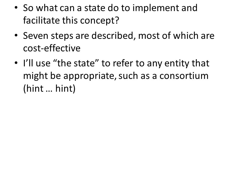 "So what can a state do to implement and facilitate this concept? Seven steps are described, most of which are cost-effective I'll use ""the state"" to r"