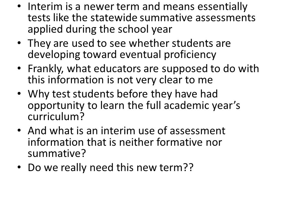 Here, I want to ignore both interim and summative assessments and focus on formative assessment uses I'll use the term formative assessment, to mean assessments used for formative (instructional or learning) purposes An assessment provides information and the use of the information is what makes the assessment formative I'll first discuss usefulness of formative assessments and then turn to a policy-level proposal for creating them