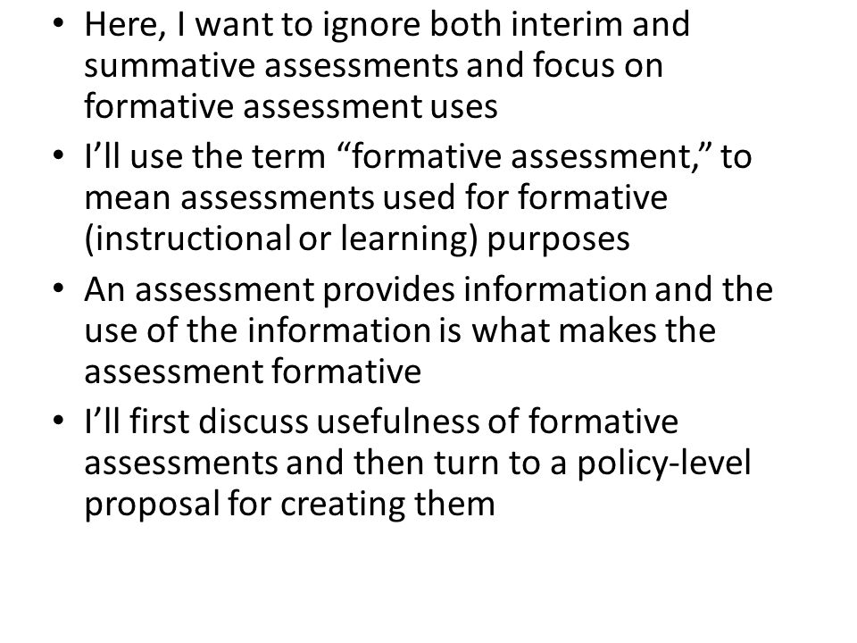 "Here, I want to ignore both interim and summative assessments and focus on formative assessment uses I'll use the term ""formative assessment,"" to mean"