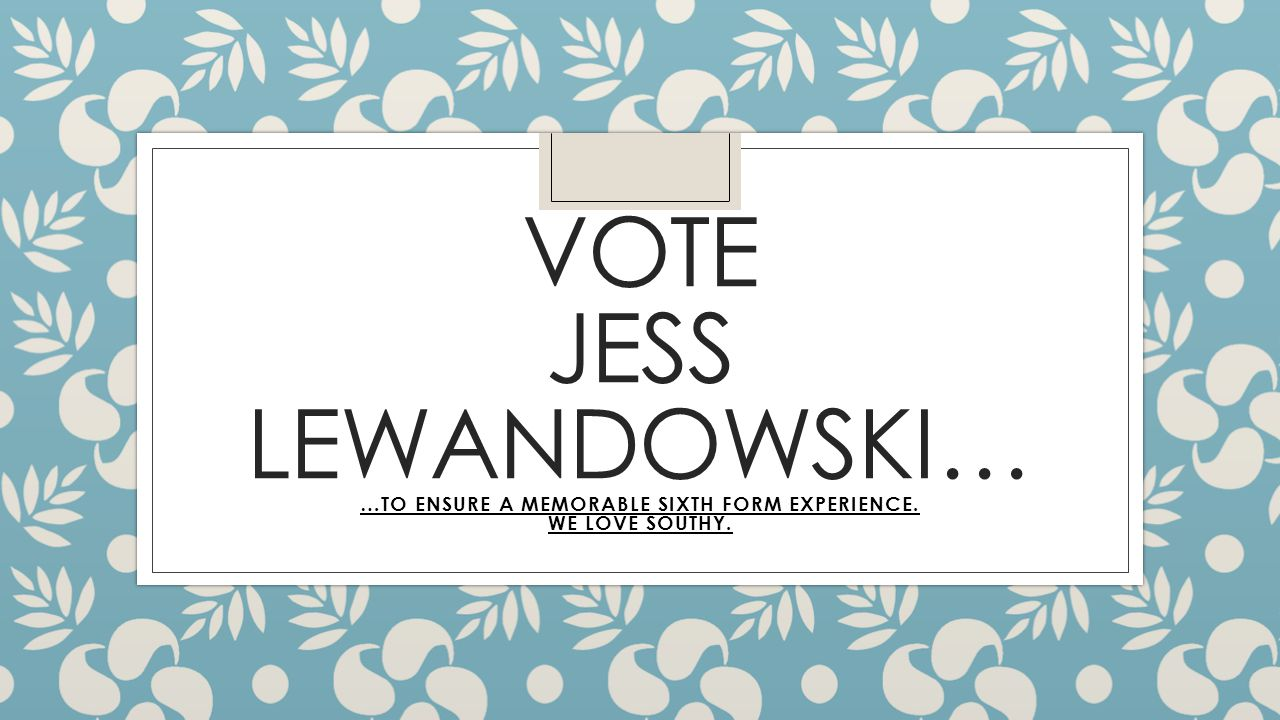 VOTE JESS LEWANDOWSKI… …TO ENSURE A MEMORABLE SIXTH FORM EXPERIENCE. WE LOVE SOUTHY.