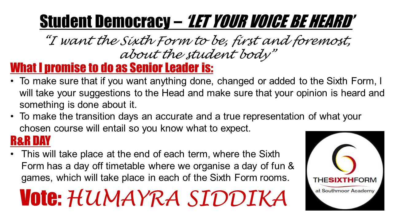 Student Democracy – 'LET YOUR VOICE BE HEARD' What I promise to do as Senior Leader is: To make sure that if you want anything done, changed or added to the Sixth Form, I will take your suggestions to the Head and make sure that your opinion is heard and something is done about it.