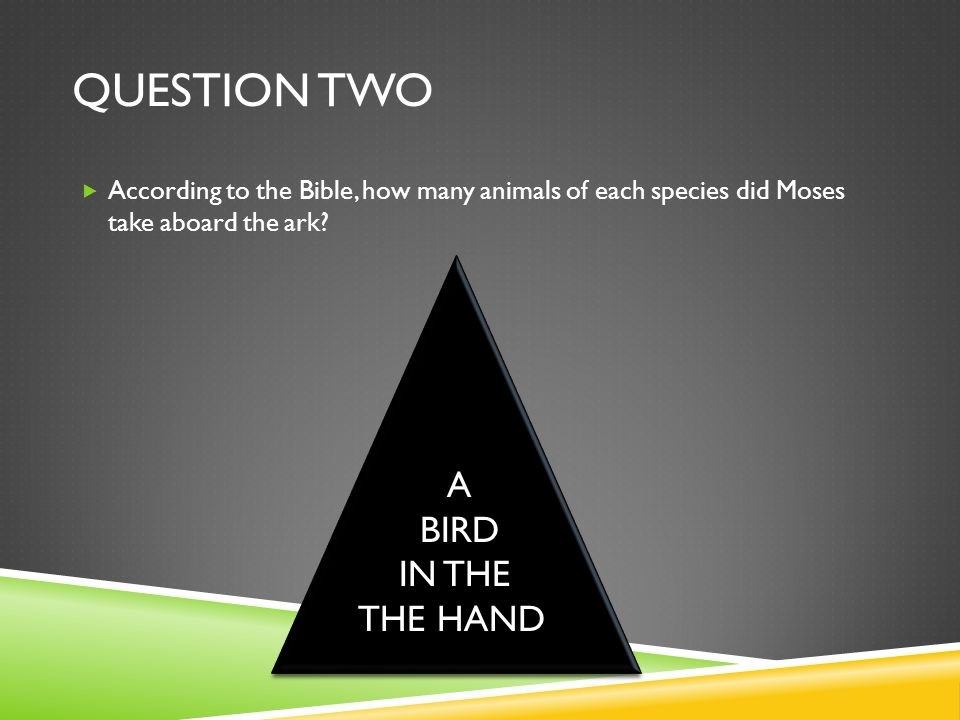 QUESTION TWO  According to the Bible, how many animals of each species did Moses take aboard the ark.