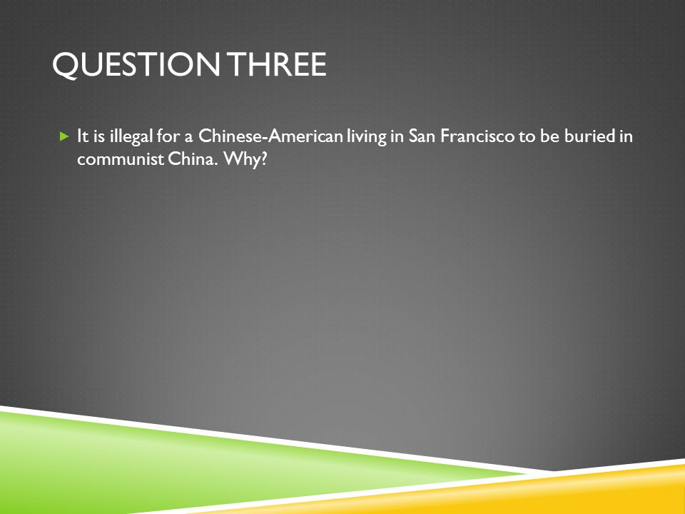 QUESTION THREE  It is illegal for a Chinese-American living in San Francisco to be buried in communist China.