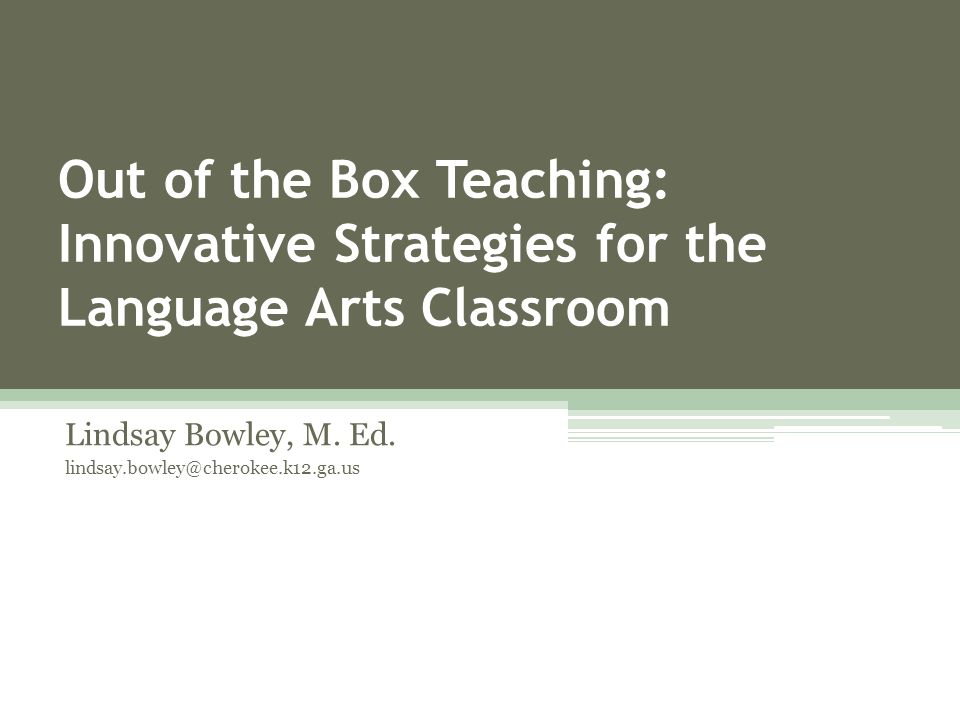 Out of the Box Teaching: Innovative Strategies for the Language Arts Classroom Lindsay Bowley, M.