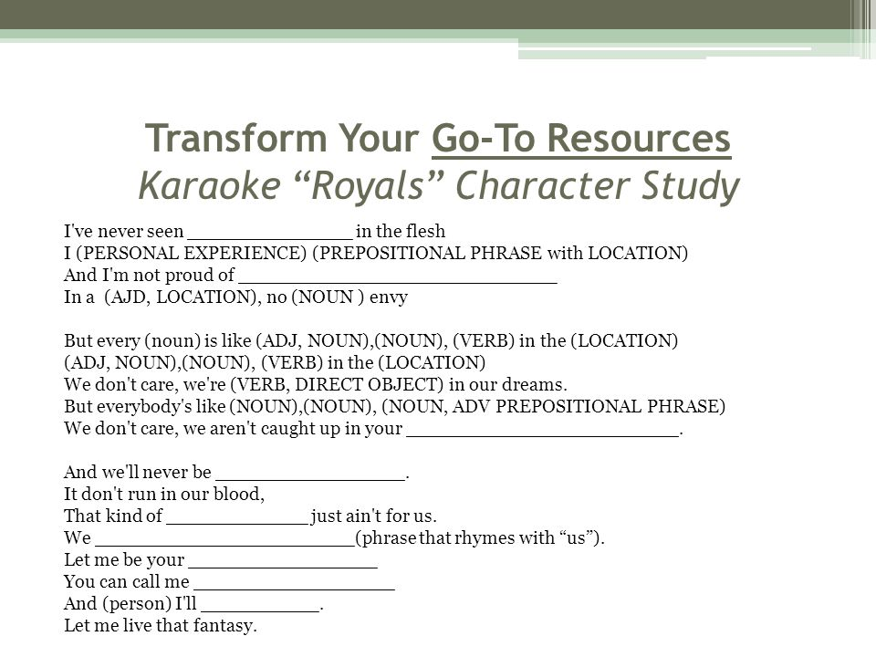 Transform Your Go-To Resources Karaoke Royals Character Study I ve never seen ______________ in the flesh I (PERSONAL EXPERIENCE) (PREPOSITIONAL PHRASE with LOCATION) And I m not proud of ___________________________ In a (AJD, LOCATION), no (NOUN ) envy But every (noun) is like (ADJ, NOUN),(NOUN), (VERB) in the (LOCATION) (ADJ, NOUN),(NOUN), (VERB) in the (LOCATION) We don t care, we re (VERB, DIRECT OBJECT) in our dreams.