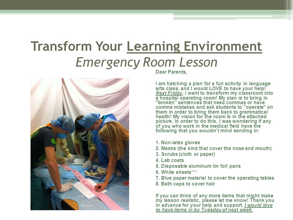 Transform Your Learning Environment Emergency Room Lesson Dear Parents, I am hatching a plan for a fun activity in language arts class, and I would LOVE to have your help.