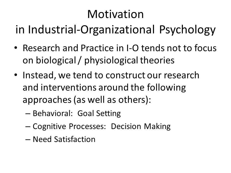 Motivation in Industrial-Organizational Psychology Research and Practice in I-O tends not to focus on biological / physiological theories Instead, we tend to construct our research and interventions around the following approaches (as well as others): – Behavioral: Goal Setting – Cognitive Processes: Decision Making – Need Satisfaction