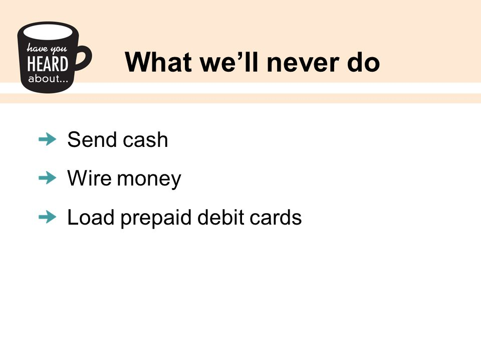What we'll never do Send cash Wire money Load prepaid debit cards