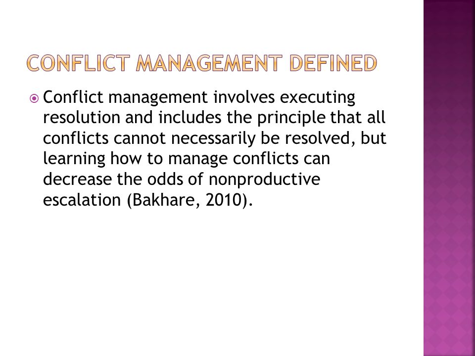  Conflict management involves executing resolution and includes the principle that all conflicts cannot necessarily be resolved, but learning how to manage conflicts can decrease the odds of nonproductive escalation (Bakhare, 2010).