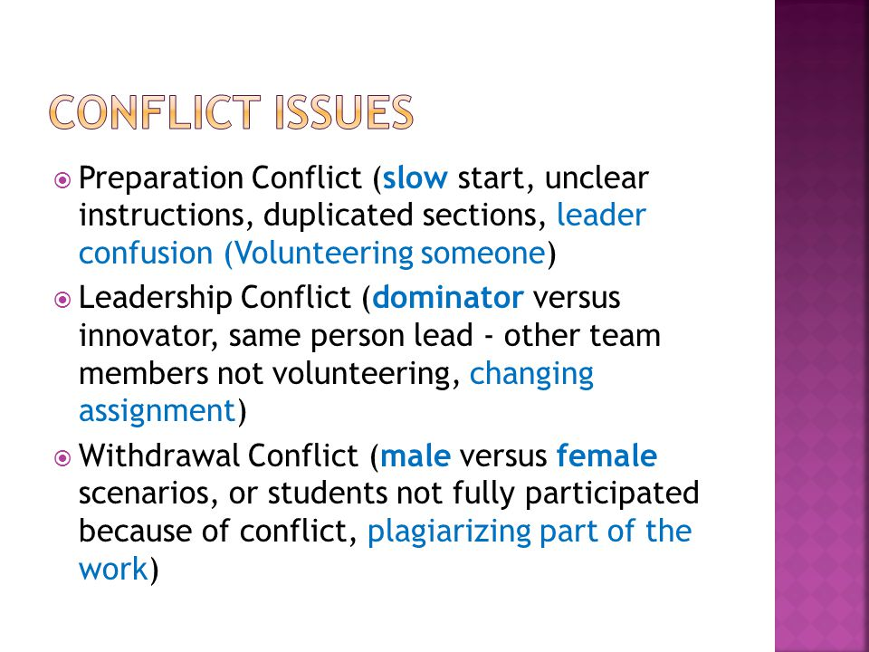  Preparation Conflict (slow start, unclear instructions, duplicated sections, leader confusion (Volunteering someone)  Leadership Conflict (dominator versus innovator, same person lead - other team members not volunteering, changing assignment)  Withdrawal Conflict (male versus female scenarios, or students not fully participated because of conflict, plagiarizing part of the work)