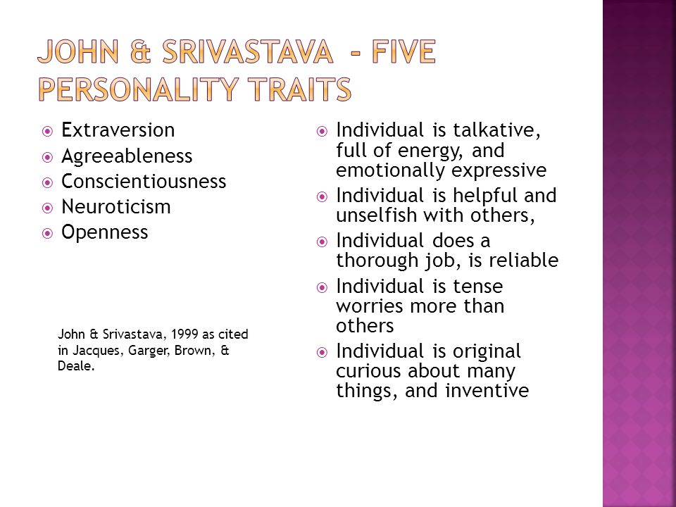  Extraversion  Agreeableness  Conscientiousness  Neuroticism  Openness  Individual is talkative, full of energy, and emotionally expressive  Individual is helpful and unselfish with others,  Individual does a thorough job, is reliable  Individual is tense worries more than others  Individual is original curious about many things, and inventive John & Srivastava, 1999 as cited in Jacques, Garger, Brown, & Deale.