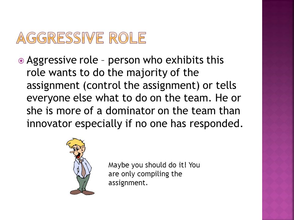  Aggressive role – person who exhibits this role wants to do the majority of the assignment (control the assignment) or tells everyone else what to do on the team.