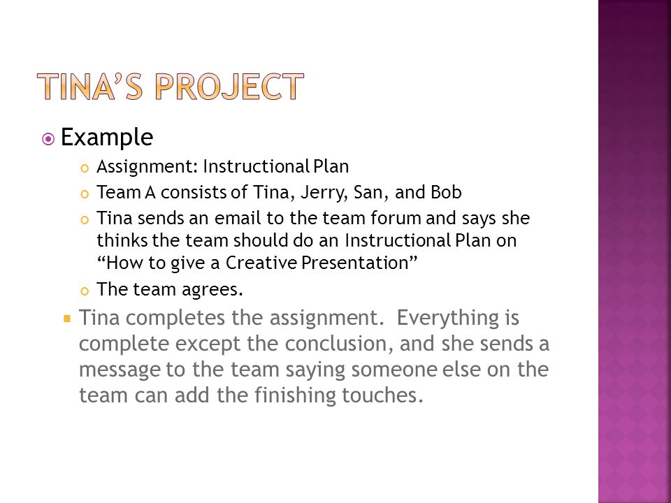  Example Assignment: Instructional Plan Team A consists of Tina, Jerry, San, and Bob Tina sends an email to the team forum and says she thinks the team should do an Instructional Plan on How to give a Creative Presentation The team agrees.