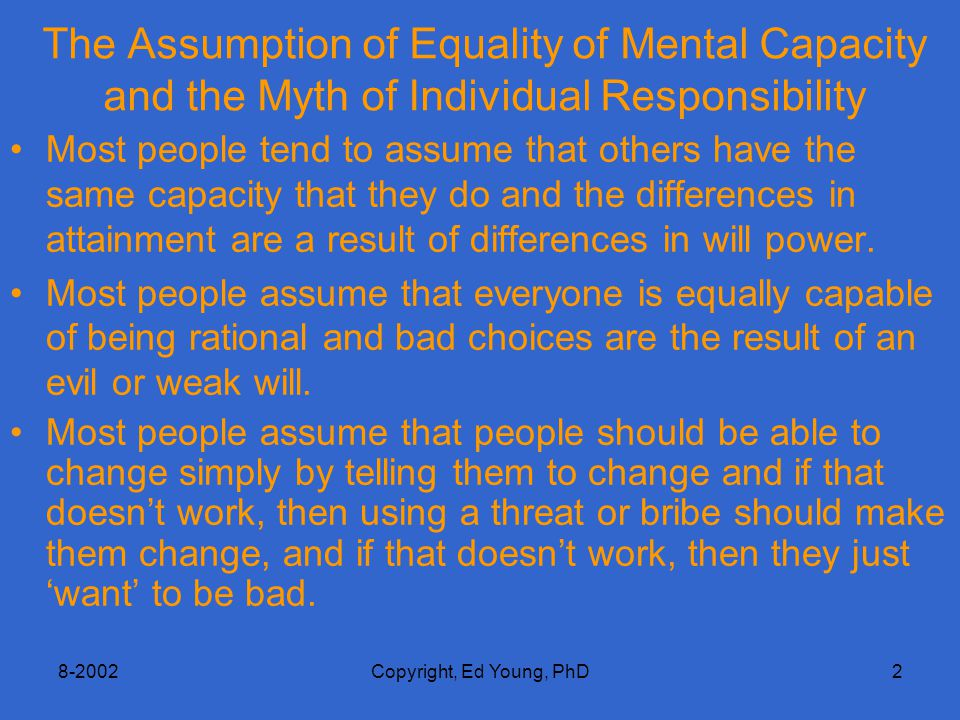 8-2002Copyright, Ed Young, PhD2 The Assumption of Equality of Mental Capacity and the Myth of Individual Responsibility Most people tend to assume that others have the same capacity that they do and the differences in attainment are a result of differences in will power.