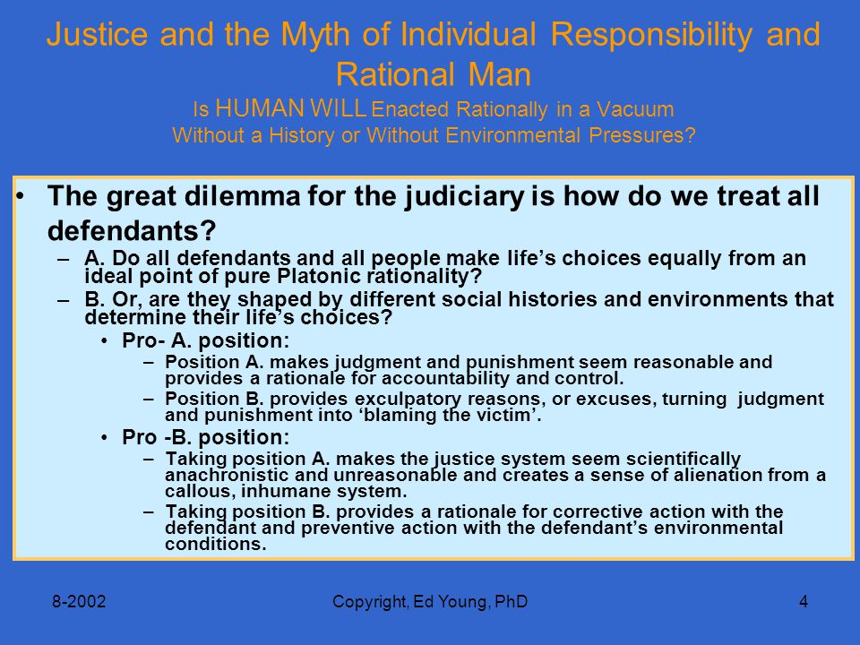 8-2002Copyright, Ed Young, PhD4 Justice and the Myth of Individual Responsibility and Rational Man Is HUMAN WILL Enacted Rationally in a Vacuum Without a History or Without Environmental Pressures.