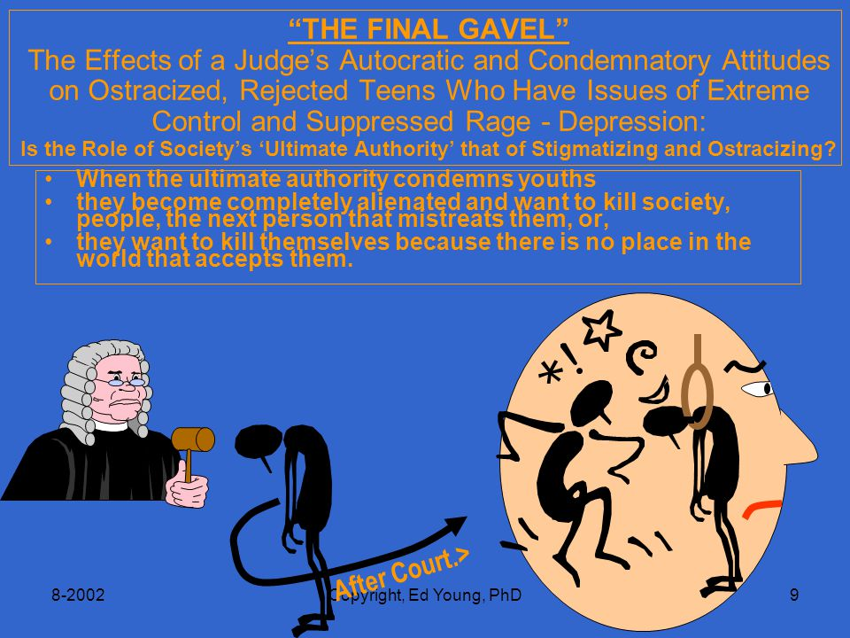 8-2002Copyright, Ed Young, PhD9 THE FINAL GAVEL The Effects of a Judge's Autocratic and Condemnatory Attitudes on Ostracized, Rejected Teens Who Have Issues of Extreme Control and Suppressed Rage - Depression: Is the Role of Society's 'Ultimate Authority' that of Stigmatizing and Ostracizing.
