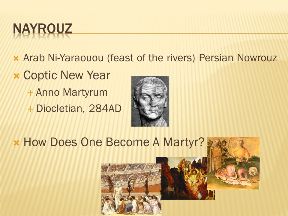  Arab Ni-Yaraouou (feast of the rivers) Persian Nowrouz  Coptic New Year  Anno Martyrum  Diocletian, 284AD  How Does One Become A Martyr