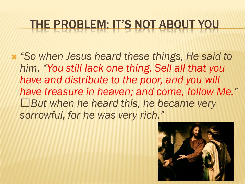  So when Jesus heard these things, He said to him, You still lack one thing.