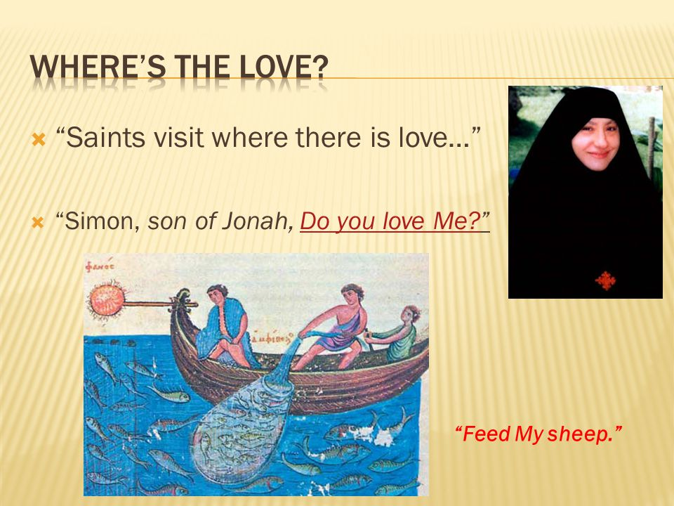  Saints visit where there is love…  Simon, son of Jonah, Do you love Me Do you love Me.