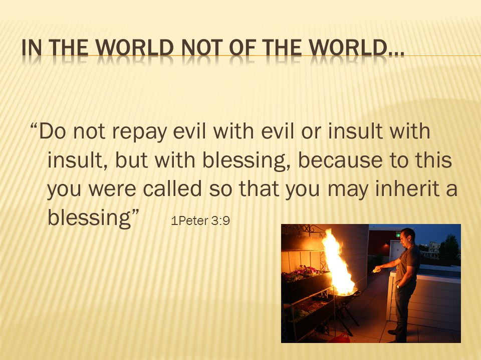 Do not repay evil with evil or insult with insult, but with blessing, because to this you were called so that you may inherit a blessing 1Peter 3:9