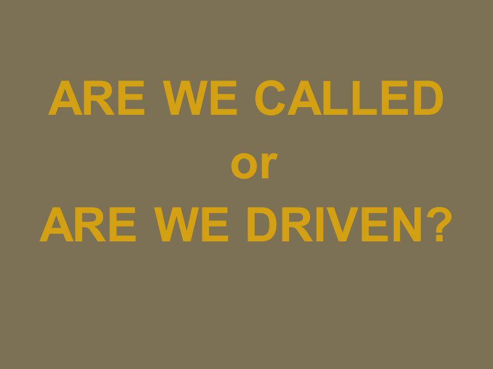 ARE WE CALLED or ARE WE DRIVEN?