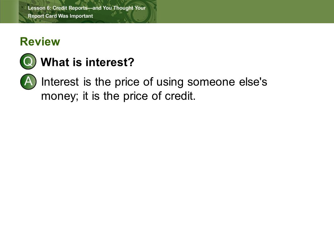 Review What is interest? Interest is the price of using someone else's money; it is the price of credit.