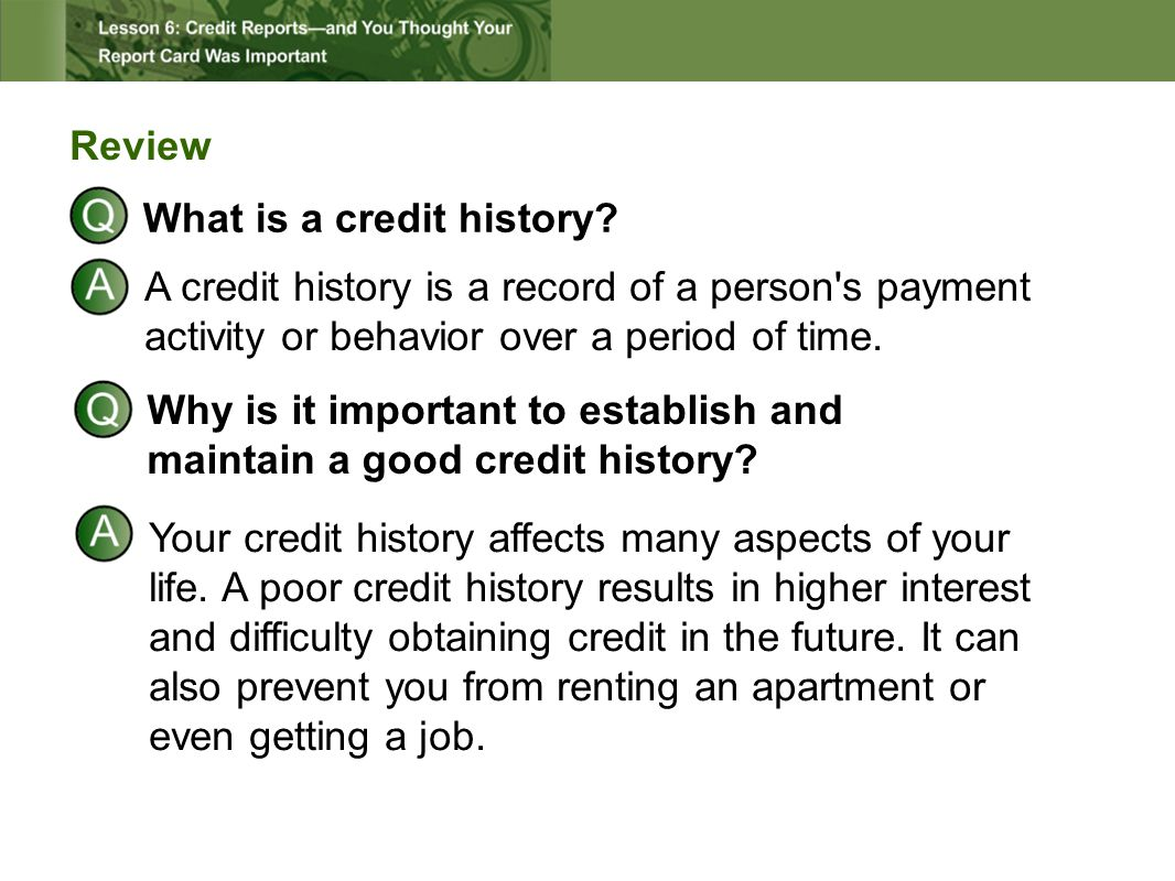 Review What is a credit history? A credit history is a record of a person's payment activity or behavior over a period of time. Why is it important to