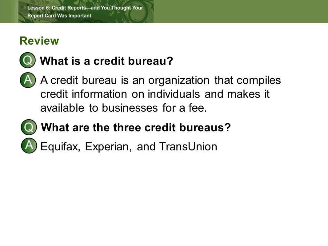 Review What is a credit bureau? A credit bureau is an organization that compiles credit information on individuals and makes it available to businesse