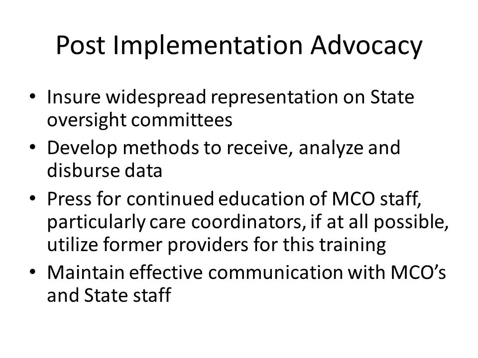 Post Implementation Advocacy Insure widespread representation on State oversight committees Develop methods to receive, analyze and disburse data Press for continued education of MCO staff, particularly care coordinators, if at all possible, utilize former providers for this training Maintain effective communication with MCO's and State staff