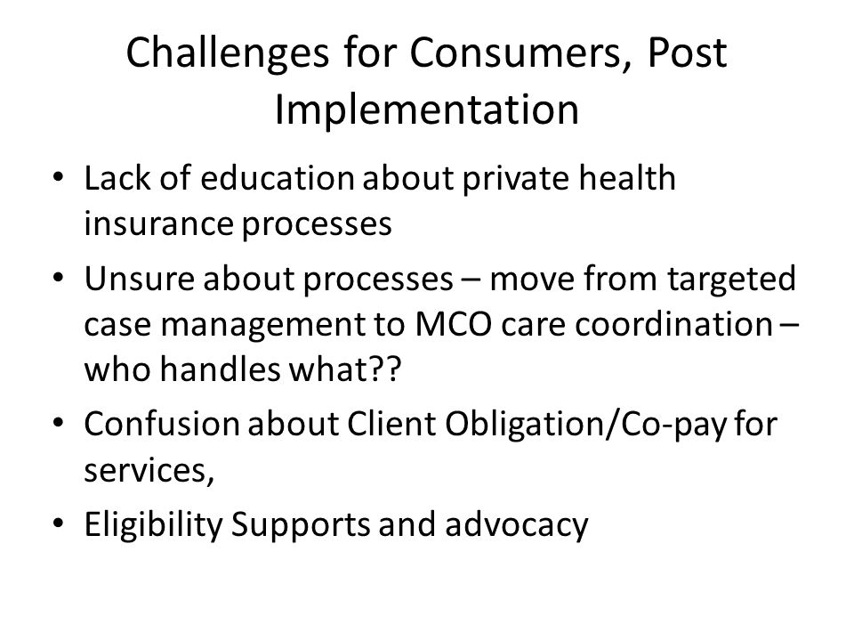 Challenges for Consumers, Post Implementation Lack of education about private health insurance processes Unsure about processes – move from targeted case management to MCO care coordination – who handles what .