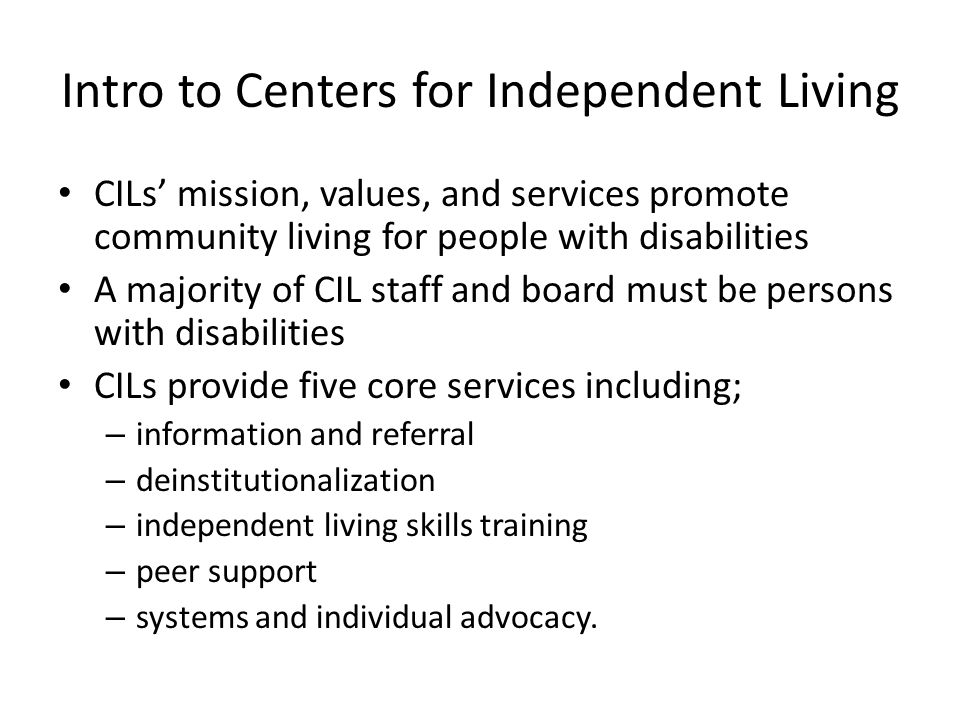 Intro to Centers for Independent Living CILs' mission, values, and services promote community living for people with disabilities A majority of CIL staff and board must be persons with disabilities CILs provide five core services including; – information and referral – deinstitutionalization – independent living skills training – peer support – systems and individual advocacy.