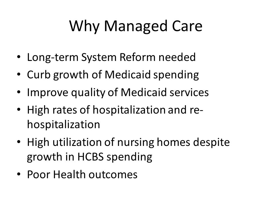 Why Managed Care Long-term System Reform needed Curb growth of Medicaid spending Improve quality of Medicaid services High rates of hospitalization an