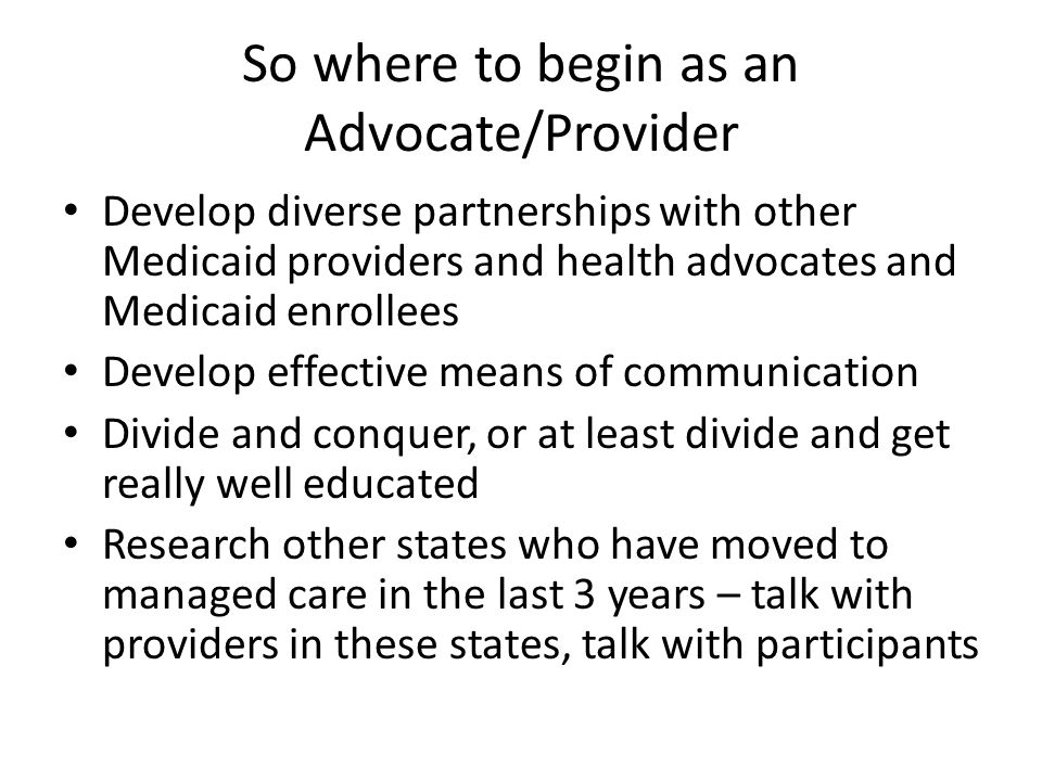 So where to begin as an Advocate/Provider Develop diverse partnerships with other Medicaid providers and health advocates and Medicaid enrollees Develop effective means of communication Divide and conquer, or at least divide and get really well educated Research other states who have moved to managed care in the last 3 years – talk with providers in these states, talk with participants
