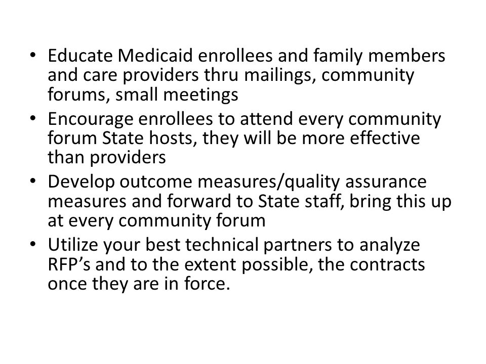 Educate Medicaid enrollees and family members and care providers thru mailings, community forums, small meetings Encourage enrollees to attend every c