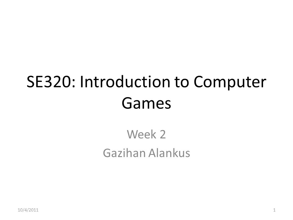 SE320: Introduction to Computer Games Week 2 Gazihan Alankus 10/4/20111
